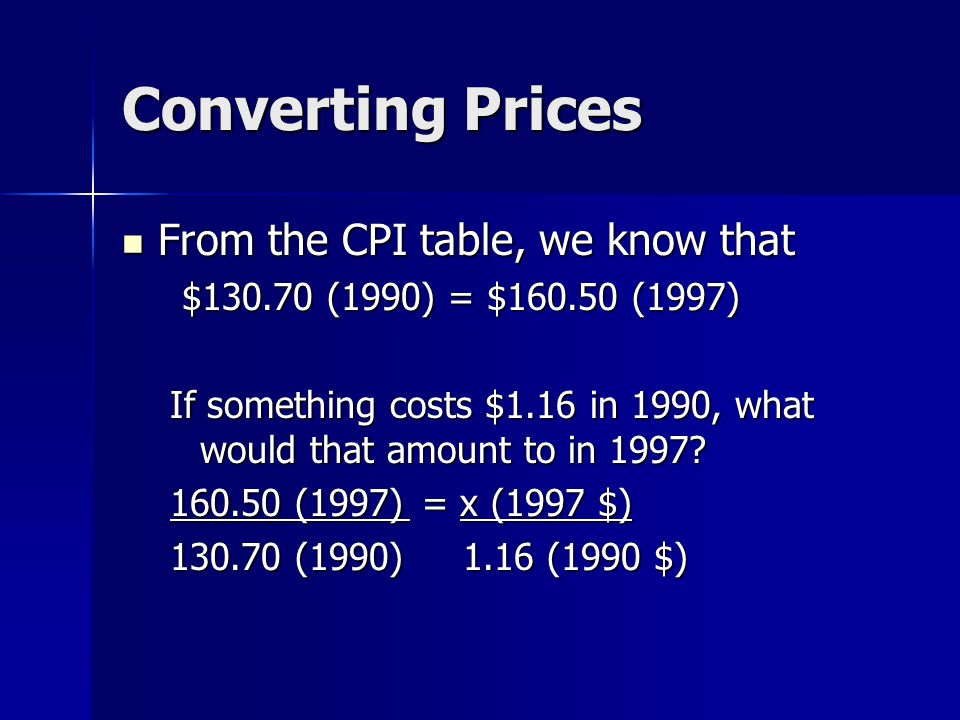 Converting Prices From the CPI table, we know that From the CPI table, we know that $130.70 (1990) = $160.50 (1997) $130.70 (1990) = $160.50 (1997) If something costs $1.16 in 1990, what would that amount to in 1997.