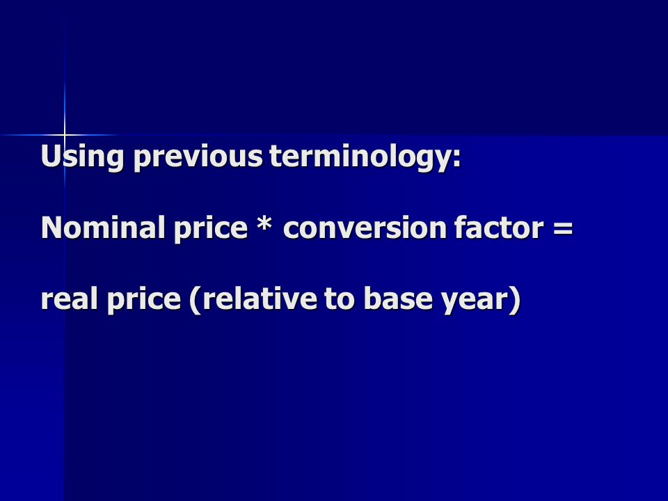 Using previous terminology: Nominal price * conversion factor = real price (relative to base year)