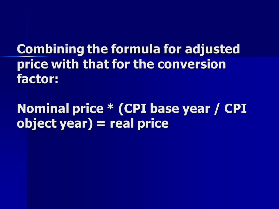 Combining the formula for adjusted price with that for the conversion factor: Nominal price * (CPI base year / CPI object year) = real price