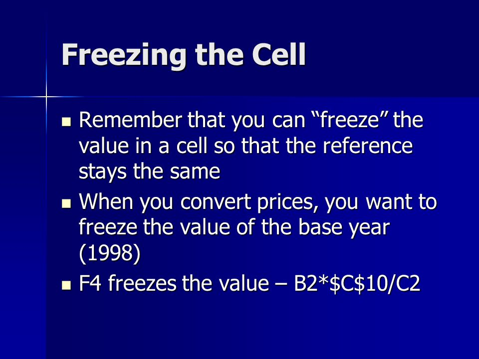 Freezing the Cell Remember that you can freeze the value in a cell so that the reference stays the same Remember that you can freeze the value in a cell so that the reference stays the same When you convert prices, you want to freeze the value of the base year (1998) When you convert prices, you want to freeze the value of the base year (1998) F4 freezes the value – B2*$C$10/C2 F4 freezes the value – B2*$C$10/C2