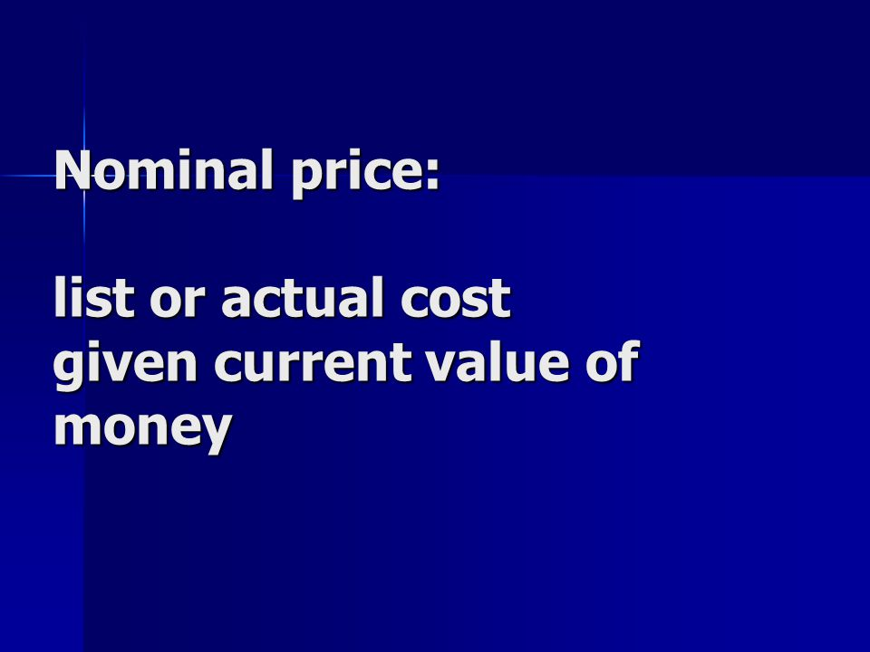 Nominal price: list or actual cost given current value of money