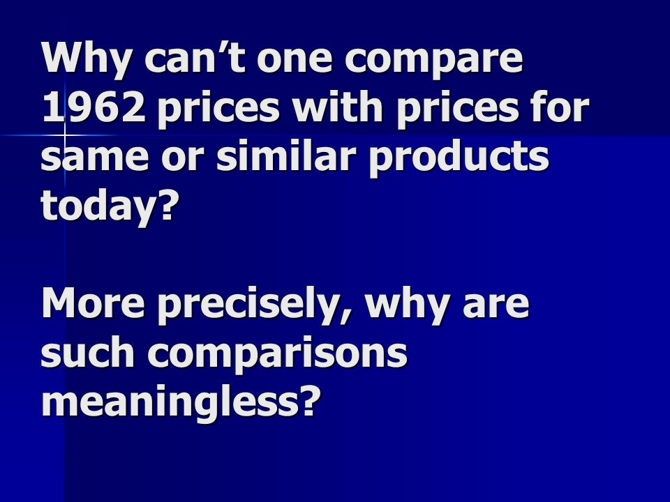Why cant one compare 1962 prices with prices for same or similar products today.