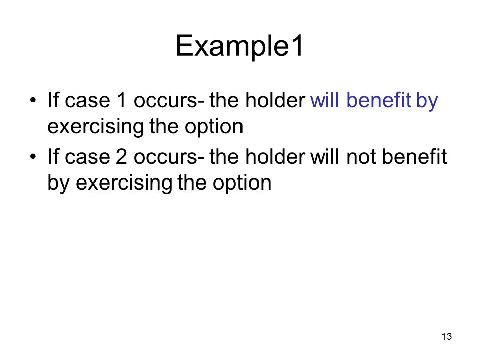 13 Example1 If case 1 occurs- the holder will benefit by exercising the option If case 2 occurs- the holder will not benefit by exercising the option