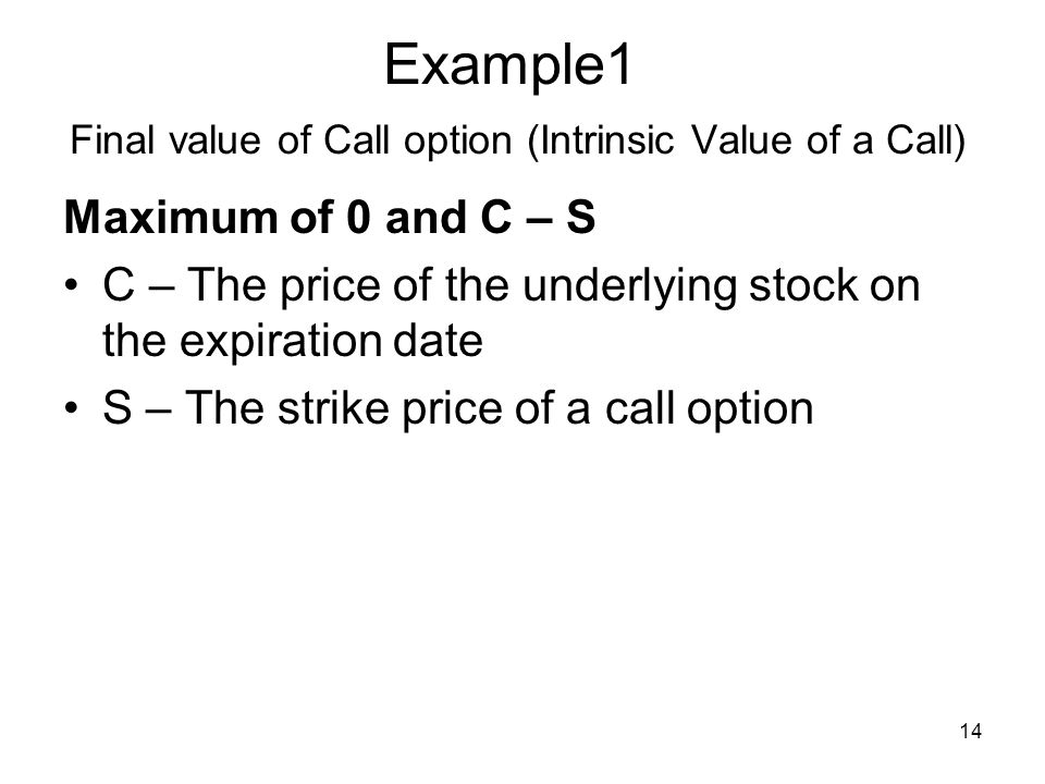 14 Example1 Final value of Call option (Intrinsic Value of a Call) Maximum of 0 and C – S C – The price of the underlying stock on the expiration date S – The strike price of a call option