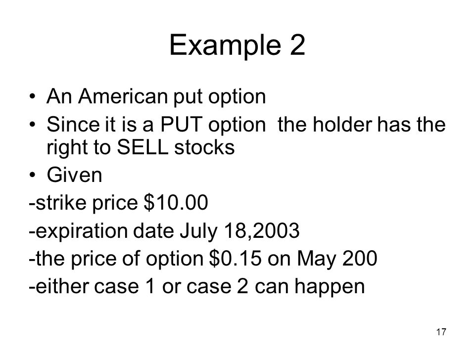 17 Example 2 An American put option Since it is a PUT option the holder has the right to SELL stocks Given -strike price $ expiration date July 18,2003 -the price of option $0.15 on May 200 -either case 1 or case 2 can happen