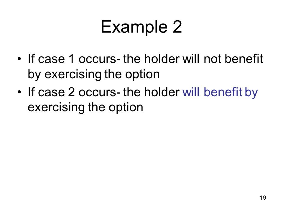 19 Example 2 If case 1 occurs- the holder will not benefit by exercising the option If case 2 occurs- the holder will benefit by exercising the option