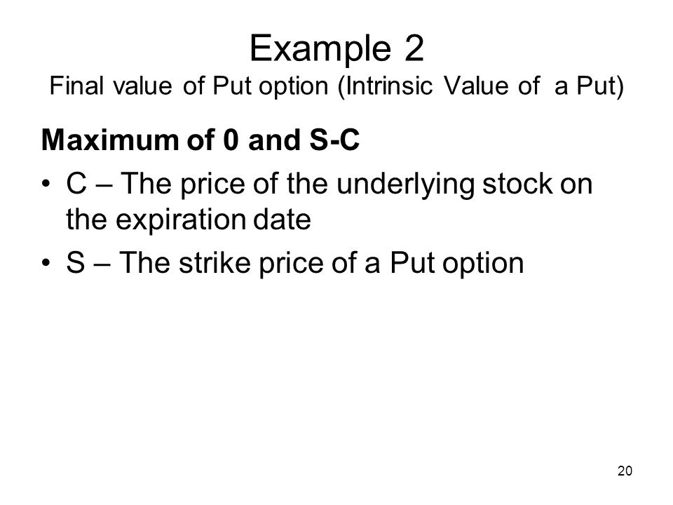 20 Example 2 Final value of Put option (Intrinsic Value of a Put) Maximum of 0 and S-C C – The price of the underlying stock on the expiration date S – The strike price of a Put option