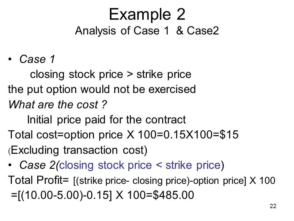 22 Example 2 Analysis of Case 1 & Case2 Case 1 closing stock price > strike price the put option would not be exercised What are the cost .