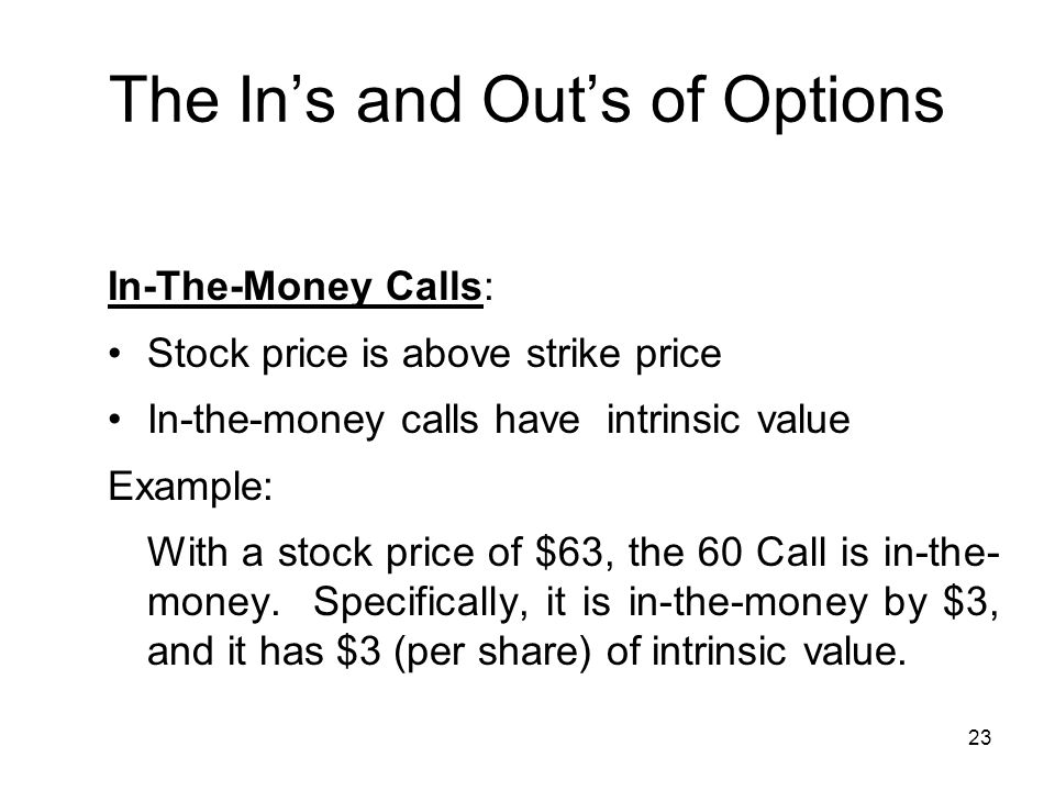 23 The Ins and Outs of Options In-The-Money Calls: Stock price is above strike price In-the-money calls have intrinsic value Example: With a stock price of $63, the 60 Call is in-the- money.