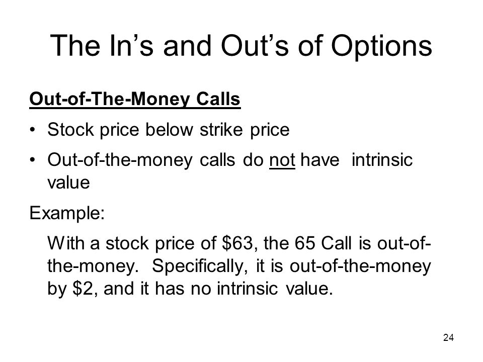 24 The Ins and Outs of Options Out-of-The-Money Calls Stock price below strike price Out-of-the-money calls do not have intrinsic value Example: With a stock price of $63, the 65 Call is out-of- the-money.