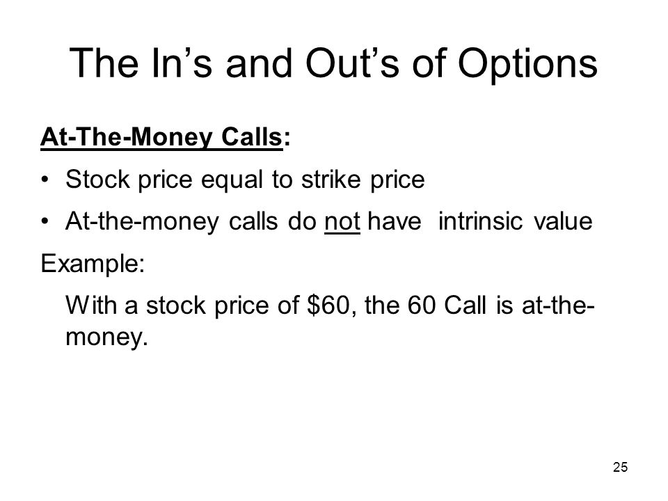 25 The Ins and Outs of Options At-The-Money Calls: Stock price equal to strike price At-the-money calls do not have intrinsic value Example: With a stock price of $60, the 60 Call is at-the- money.