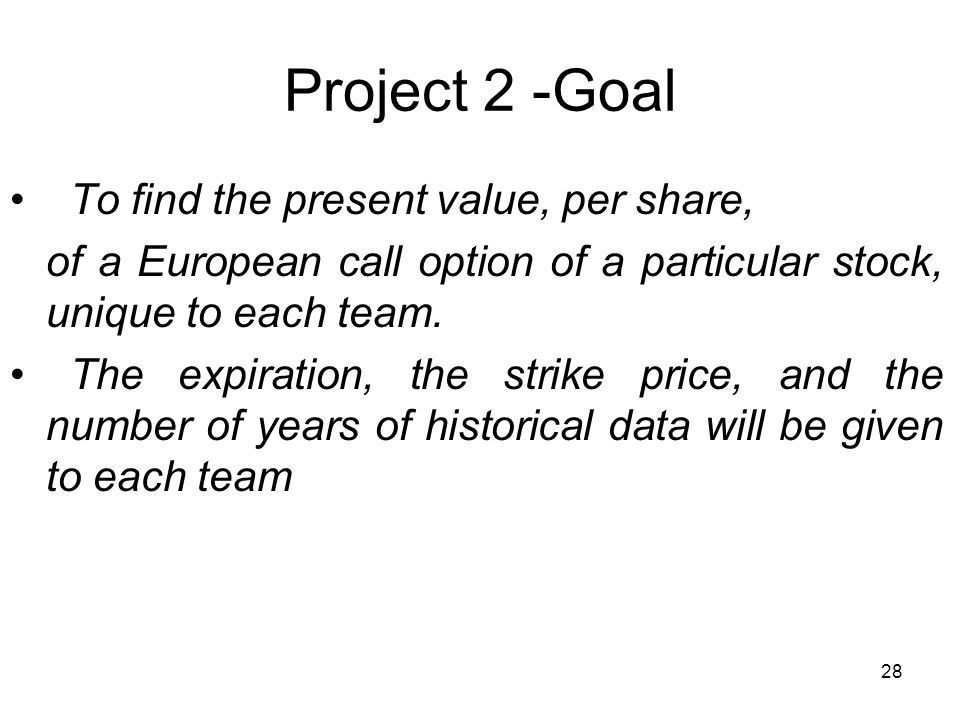 28 Project 2 -Goal To find the present value, per share, of a European call option of a particular stock, unique to each team.