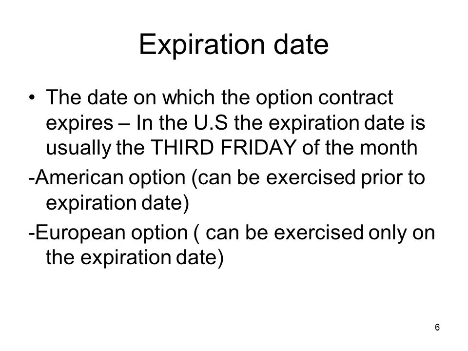 6 Expiration date The date on which the option contract expires – In the U.S the expiration date is usually the THIRD FRIDAY of the month -American option (can be exercised prior to expiration date) -European option ( can be exercised only on the expiration date)