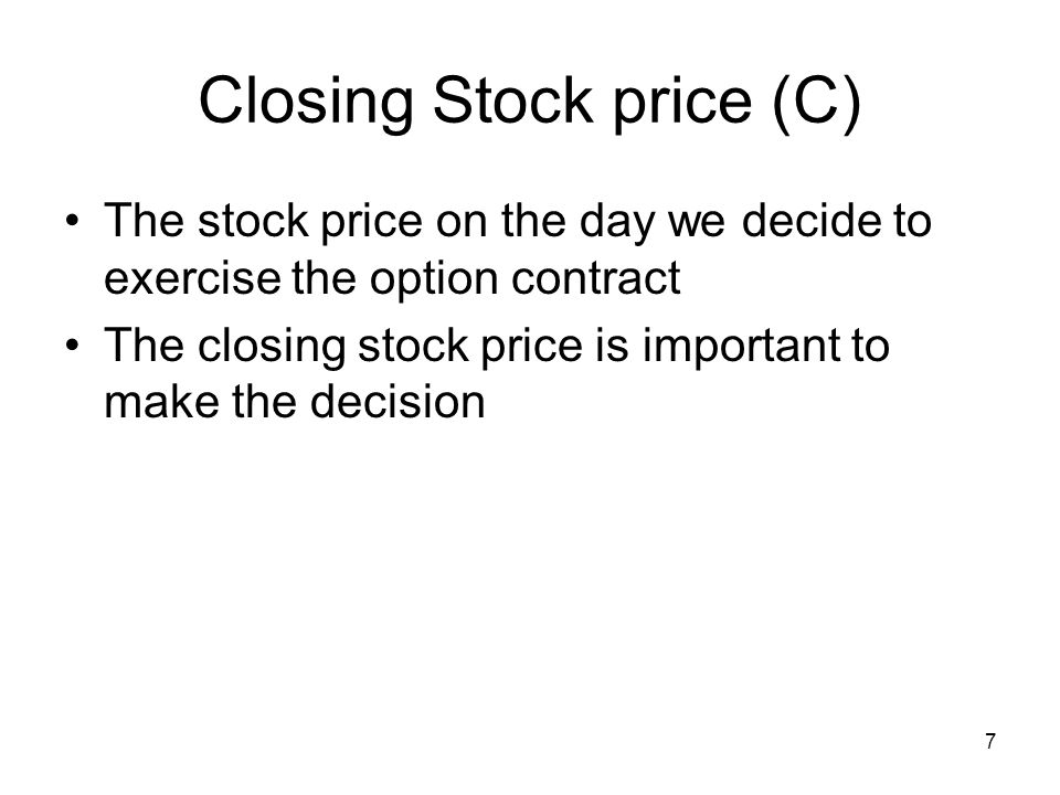 7 Closing Stock price (C) The stock price on the day we decide to exercise the option contract The closing stock price is important to make the decision