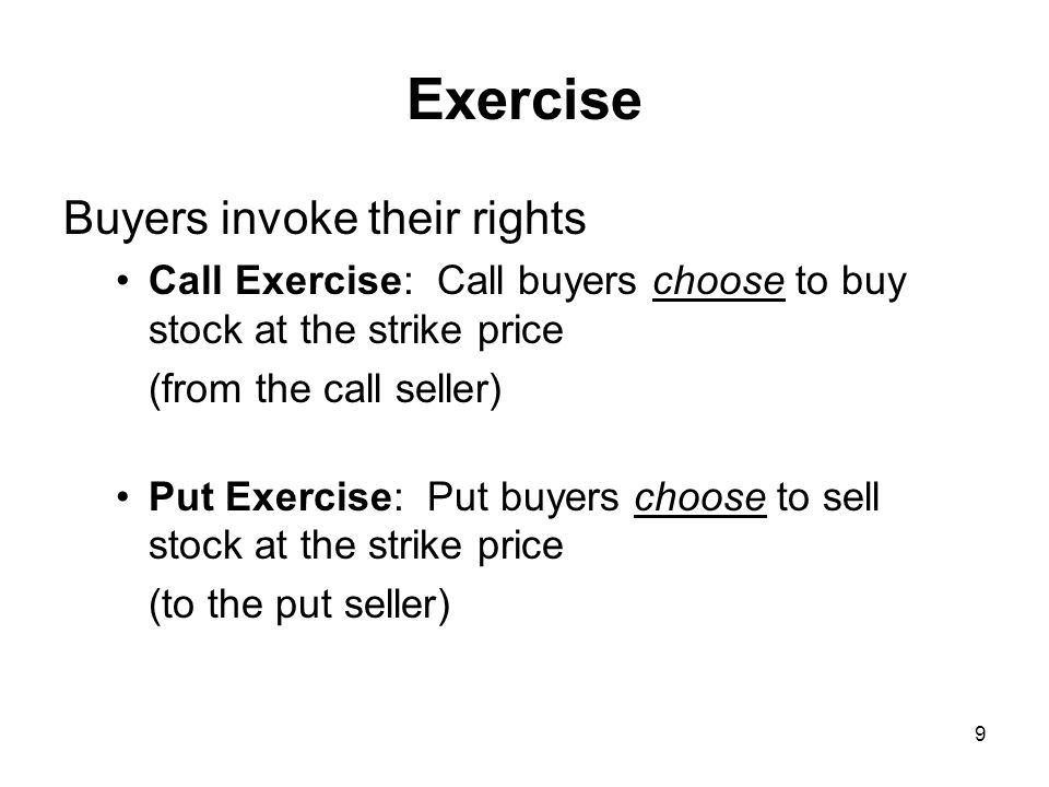 9 Exercise Buyers invoke their rights Call Exercise: Call buyers choose to buy stock at the strike price (from the call seller) Put Exercise: Put buyers choose to sell stock at the strike price (to the put seller)