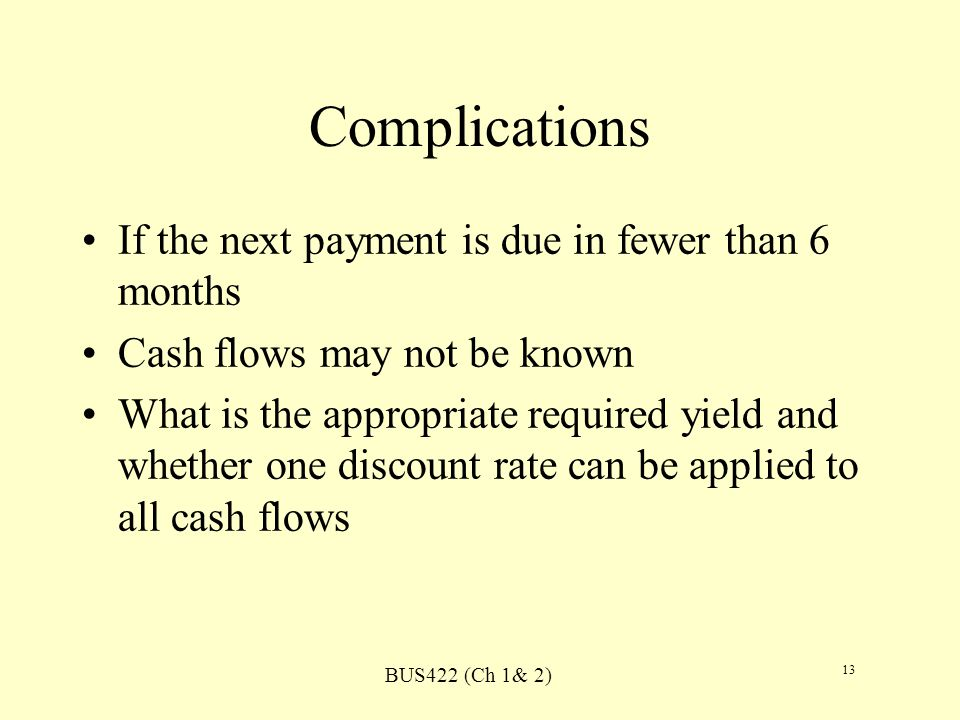 BUS422 (Ch 1& 2) 13 Complications If the next payment is due in fewer than 6 months Cash flows may not be known What is the appropriate required yield and whether one discount rate can be applied to all cash flows