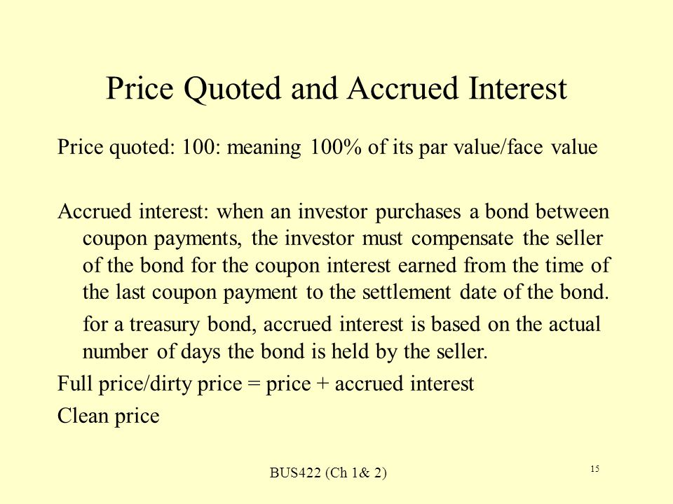 BUS422 (Ch 1& 2) 15 Price Quoted and Accrued Interest Price quoted: 100: meaning 100% of its par value/face value Accrued interest: when an investor purchases a bond between coupon payments, the investor must compensate the seller of the bond for the coupon interest earned from the time of the last coupon payment to the settlement date of the bond.