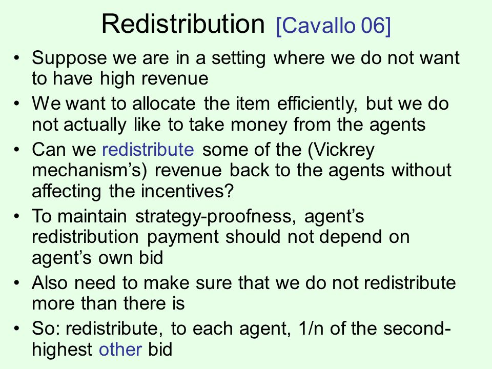 Redistribution [Cavallo 06] Suppose we are in a setting where we do not want to have high revenue We want to allocate the item efficiently, but we do not actually like to take money from the agents Can we redistribute some of the (Vickrey mechanisms) revenue back to the agents without affecting the incentives.