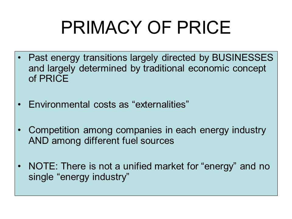PRIMACY OF PRICE Past energy transitions largely directed by BUSINESSES and largely determined by traditional economic concept of PRICE Environmental costs as externalities Competition among companies in each energy industry AND among different fuel sources NOTE: There is not a unified market for energy and no single energy industry