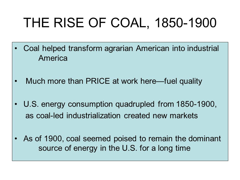 THE RISE OF COAL, 1850-1900 Coal helped transform agrarian American into industrial America Much more than PRICE at work herefuel quality U.S.