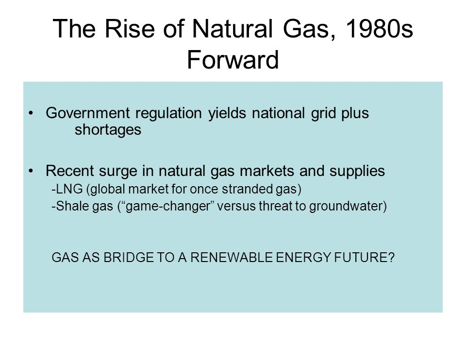 The Rise of Natural Gas, 1980s Forward Government regulation yields national grid plus shortages Recent surge in natural gas markets and supplies -LNG (global market for once stranded gas) -Shale gas (game-changer versus threat to groundwater) GAS AS BRIDGE TO A RENEWABLE ENERGY FUTURE