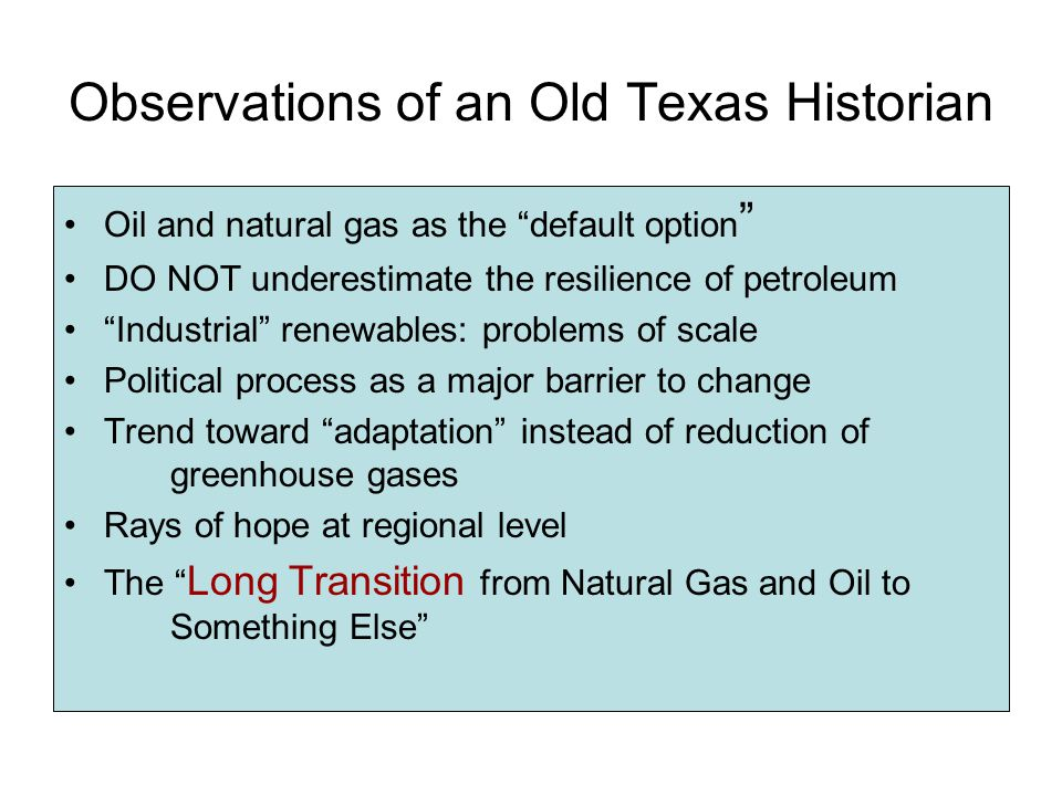 Observations of an Old Texas Historian Oil and natural gas as the default option DO NOT underestimate the resilience of petroleum Industrial renewables: problems of scale Political process as a major barrier to change Trend toward adaptation instead of reduction of greenhouse gases Rays of hope at regional level The Long Transition from Natural Gas and Oil to Something Else
