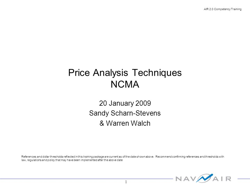 1 AIR 2.0 Competency Training Price Analysis Techniques NCMA 20 January 2009 Sandy Scharn-Stevens & Warren Walch References and dollar thresholds reflected in this training package are current as of the date shown above.