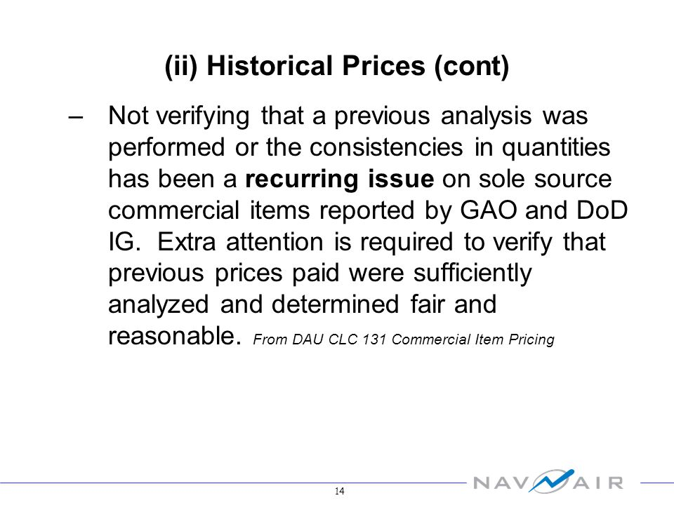 14 (ii) Historical Prices (cont) –Not verifying that a previous analysis was performed or the consistencies in quantities has been a recurring issue on sole source commercial items reported by GAO and DoD IG.