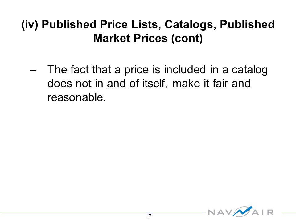 17 (iv) Published Price Lists, Catalogs, Published Market Prices (cont) –The fact that a price is included in a catalog does not in and of itself, make it fair and reasonable.