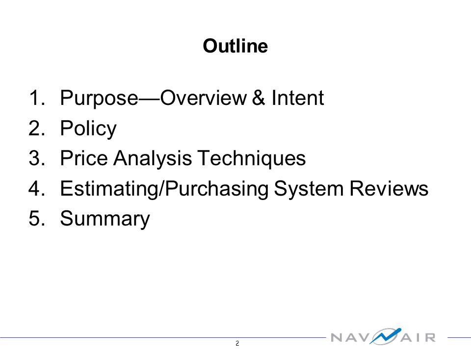 2 Outline 1.PurposeOverview & Intent 2.Policy 3.Price Analysis Techniques 4.Estimating/Purchasing System Reviews 5.Summary