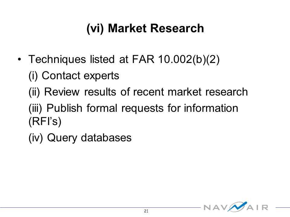 21 (vi) Market Research Techniques listed at FAR 10.002(b)(2) (i) Contact experts (ii) Review results of recent market research (iii) Publish formal requests for information (RFIs) (iv) Query databases