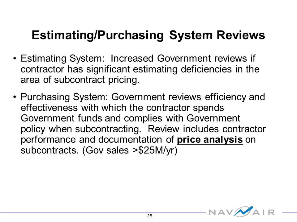 25 Estimating System: Increased Government reviews if contractor has significant estimating deficiencies in the area of subcontract pricing.