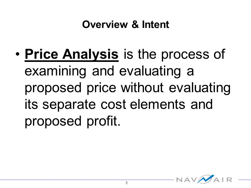 3 Overview & Intent Price Analysis is the process of examining and evaluating a proposed price without evaluating its separate cost elements and proposed profit.