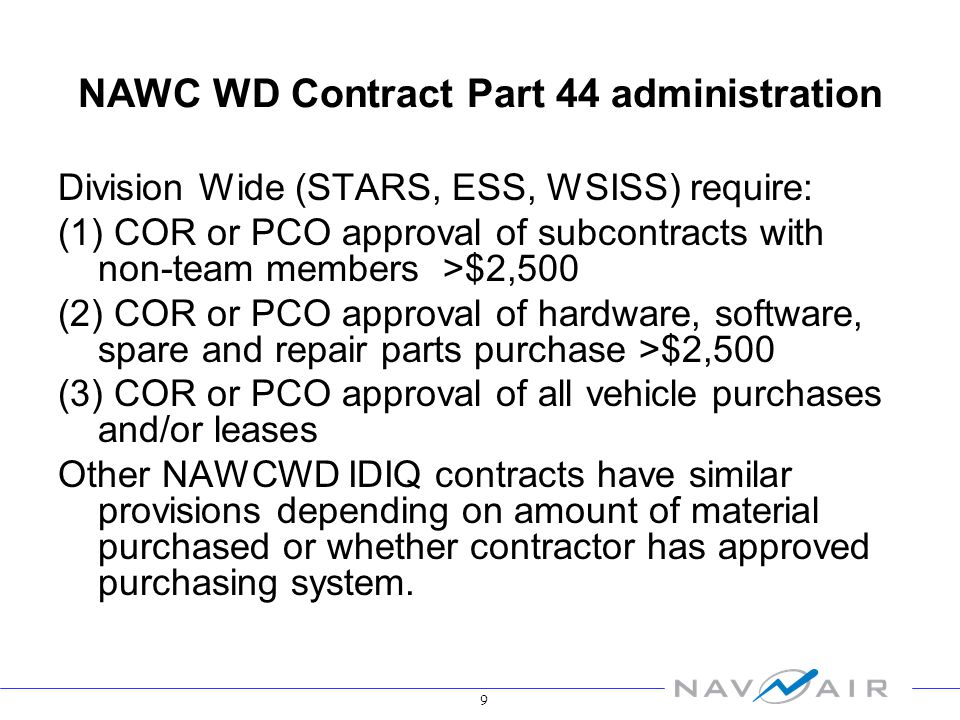 9 NAWC WD Contract Part 44 administration Division Wide (STARS, ESS, WSISS) require: (1) COR or PCO approval of subcontracts with non-team members >$2,500 (2) COR or PCO approval of hardware, software, spare and repair parts purchase >$2,500 (3) COR or PCO approval of all vehicle purchases and/or leases Other NAWCWD IDIQ contracts have similar provisions depending on amount of material purchased or whether contractor has approved purchasing system.