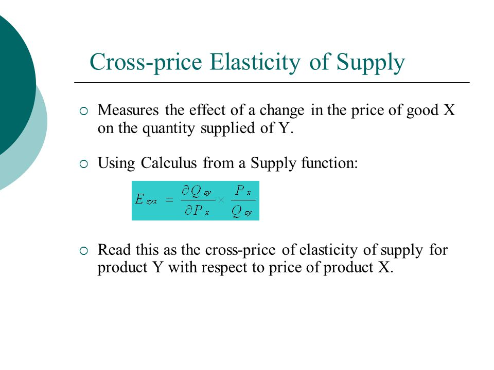 Cross-price Elasticity of Supply Measures the effect of a change in the price of good X on the quantity supplied of Y.