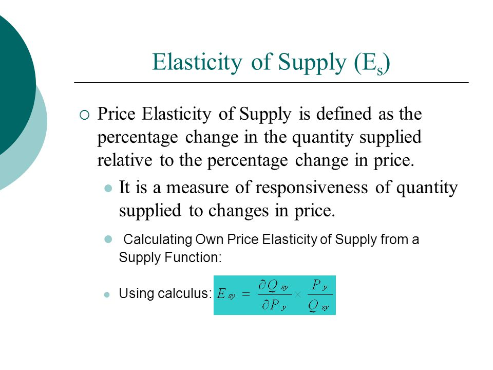 Elasticity of Supply (E s ) Price Elasticity of Supply is defined as the percentage change in the quantity supplied relative to the percentage change in price.