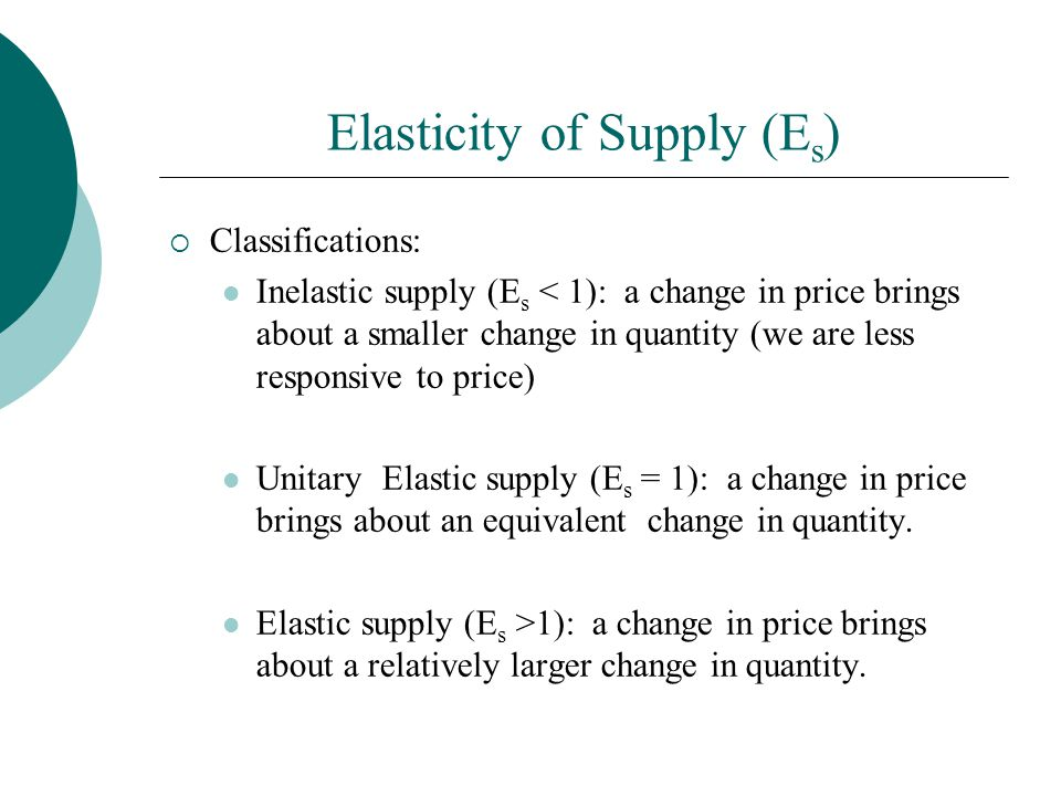 Elasticity of Supply (E s ) Classifications: Inelastic supply (E s < 1): a change in price brings about a smaller change in quantity (we are less responsive to price) Unitary Elastic supply (E s = 1): a change in price brings about an equivalent change in quantity.