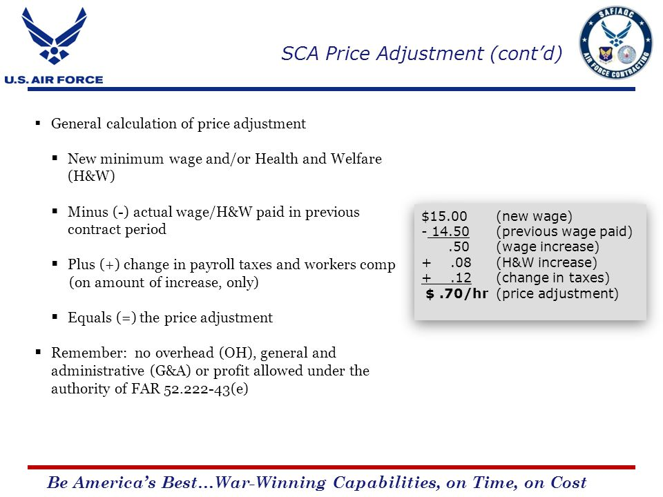Be Americas Best…War-Winning Capabilities, on Time, on Cost General calculation of price adjustment New minimum wage and/or Health and Welfare (H&W) Minus (-) actual wage/H&W paid in previous contract period Plus (+) change in payroll taxes and workers comp (on amount of increase, only) Equals (=) the price adjustment Remember: no overhead (OH), general and administrative (G&A) or profit allowed under the authority of FAR 52.222-43(e) $15.00 (new wage) - 14.50 (previous wage paid).50 (wage increase) +.08(H&W increase) +.12 (change in taxes) $.70/hr(price adjustment) $15.00 (new wage) - 14.50 (previous wage paid).50 (wage increase) +.08(H&W increase) +.12 (change in taxes) $.70/hr(price adjustment) SCA Price Adjustment (contd)