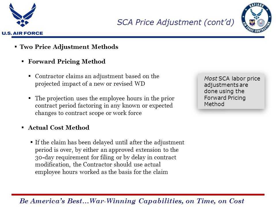 Be Americas Best…War-Winning Capabilities, on Time, on Cost Two Price Adjustment Methods Forward Pricing Method Contractor claims an adjustment based on the projected impact of a new or revised WD The projection uses the employee hours in the prior contract period factoring in any known or expected changes to contract scope or work force Actual Cost Method If the claim has been delayed until after the adjustment period is over, by either an approved extension to the 30-day requirement for filing or by delay in contract modification, the Contractor should use actual employee hours worked as the basis for the claim Most SCA labor price adjustments are done using the Forward Pricing Method SCA Price Adjustment (contd)
