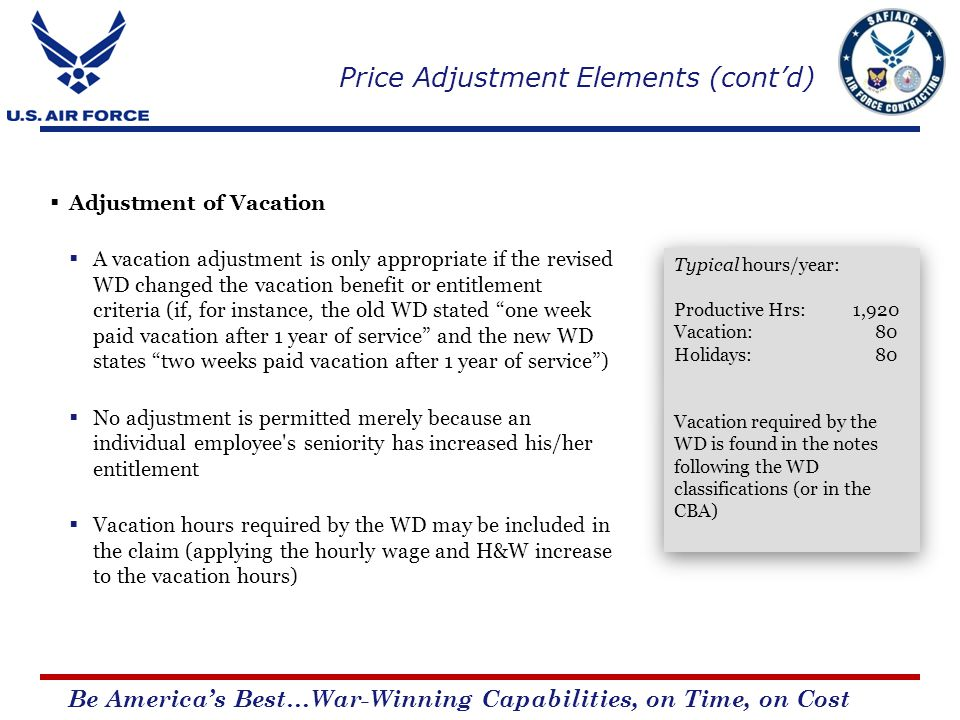 Be Americas Best…War-Winning Capabilities, on Time, on Cost Adjustment of Vacation A vacation adjustment is only appropriate if the revised WD changed the vacation benefit or entitlement criteria (if, for instance, the old WD stated one week paid vacation after 1 year of service and the new WD states two weeks paid vacation after 1 year of service) No adjustment is permitted merely because an individual employee s seniority has increased his/her entitlement Vacation hours required by the WD may be included in the claim (applying the hourly wage and H&W increase to the vacation hours) Typical hours/year: Productive Hrs: 1,920 Vacation: 80 Holidays: 80 Vacation required by the WD is found in the notes following the WD classifications (or in the CBA) Typical hours/year: Productive Hrs: 1,920 Vacation: 80 Holidays: 80 Vacation required by the WD is found in the notes following the WD classifications (or in the CBA) Price Adjustment Elements (contd)