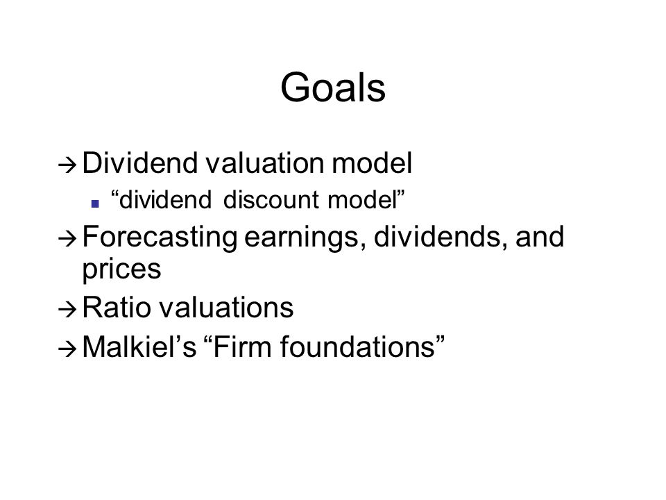 Goals Dividend valuation model dividend discount model Forecasting earnings, dividends, and prices Ratio valuations Malkiels Firm foundations