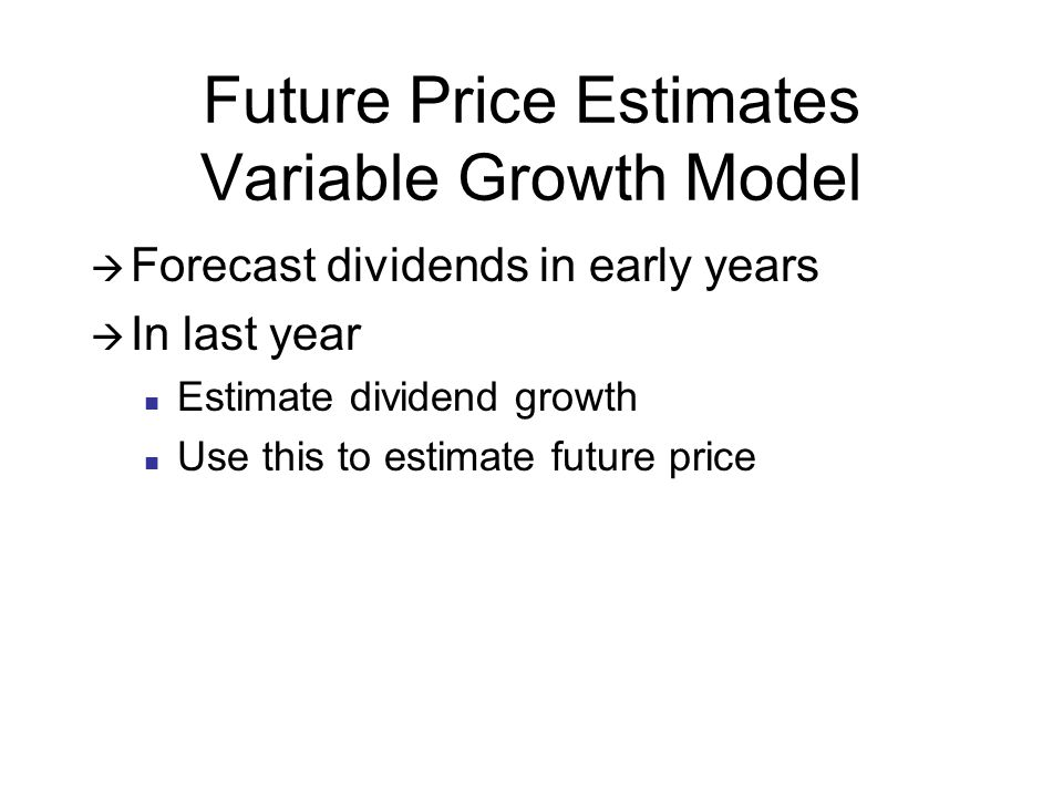 Future Price Estimates Variable Growth Model Forecast dividends in early years In last year Estimate dividend growth Use this to estimate future price