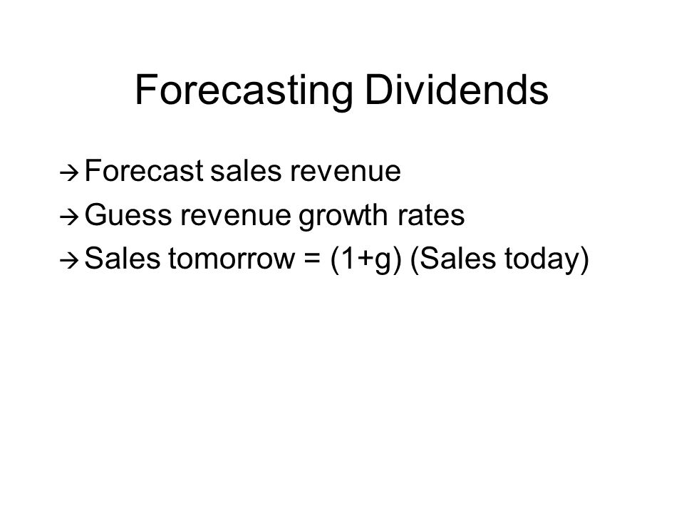 Forecasting Dividends Forecast sales revenue Guess revenue growth rates Sales tomorrow = (1+g) (Sales today)