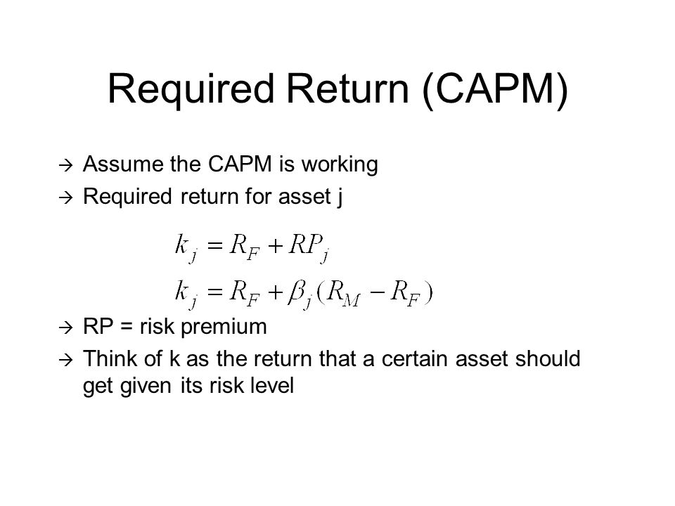Required Return (CAPM) Assume the CAPM is working Required return for asset j RP = risk premium Think of k as the return that a certain asset should get given its risk level