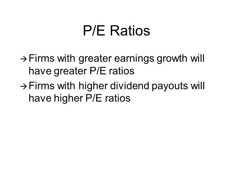 Firms with greater earnings growth will have greater P/E ratios Firms with higher dividend payouts will have higher P/E ratios