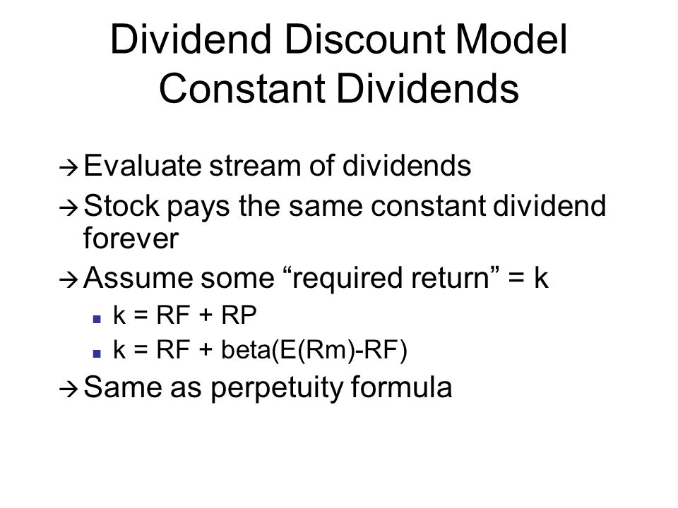 Dividend Discount Model Constant Dividends Evaluate stream of dividends Stock pays the same constant dividend forever Assume some required return = k k = RF + RP k = RF + beta(E(Rm)-RF) Same as perpetuity formula