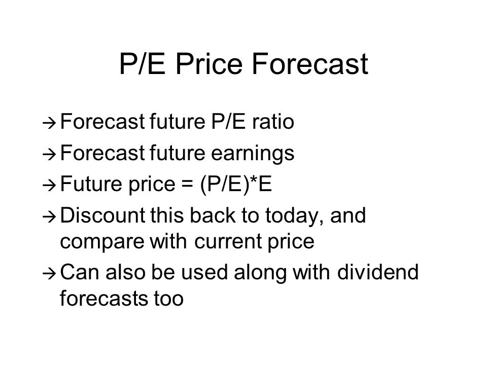 P/E Price Forecast Forecast future P/E ratio Forecast future earnings Future price = (P/E)*E Discount this back to today, and compare with current price Can also be used along with dividend forecasts too