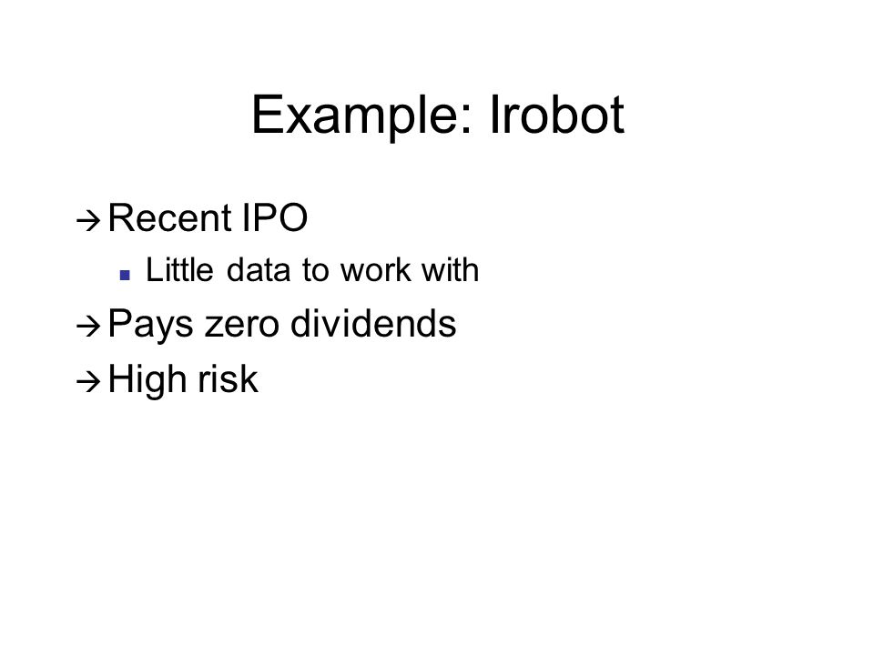 Example: Irobot Recent IPO Little data to work with Pays zero dividends High risk