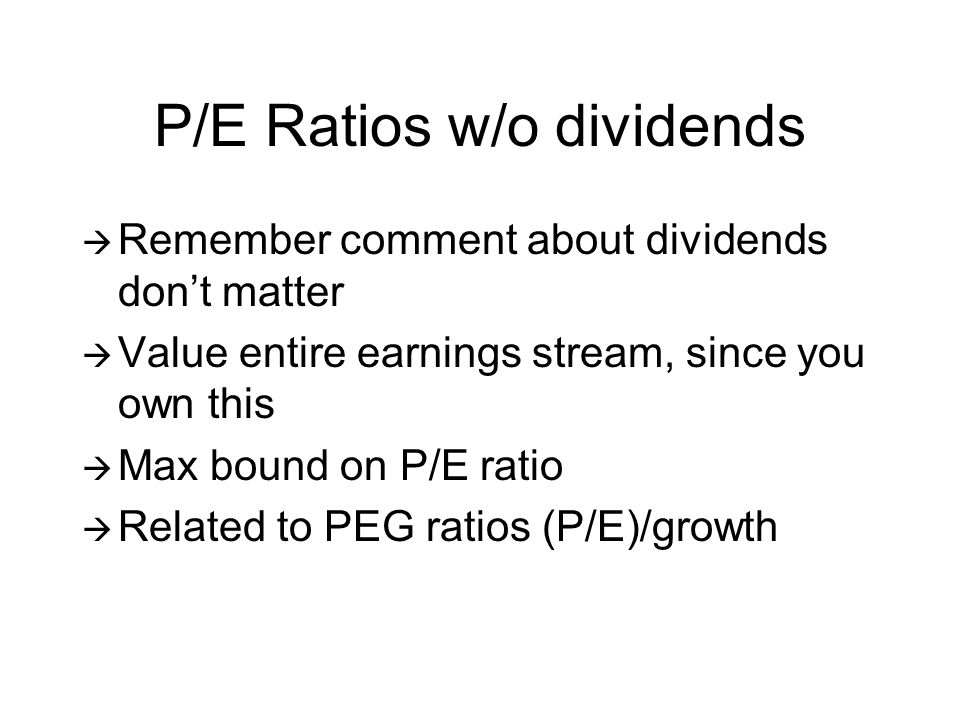 P/E Ratios w/o dividends Remember comment about dividends dont matter Value entire earnings stream, since you own this Max bound on P/E ratio Related to PEG ratios (P/E)/growth