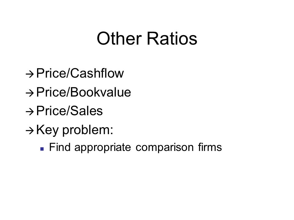 Other Ratios Price/Cashflow Price/Bookvalue Price/Sales Key problem: Find appropriate comparison firms